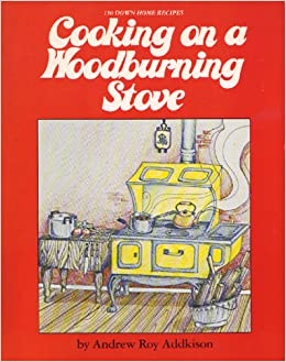 Cooking on a Woodburning Stove: 150 Down Home Recipes by Andrew Addkison