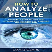 How to Analyze People: How to Read People Instantly Using Psychological Techniques, Body Language, and Personality Types (Volume 2) | [David Clark]