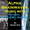 Alpha Brainwaves Music Mixed with Natural Waterfall Sounds: For Deep Relaxation and Light Meditation  by Sunny Oye Narrated by  Therapeutick