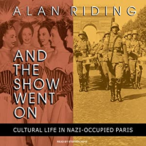 And the Show Went On: Cultural Life in Nazi-Occupied Paris | [Alan Riding]