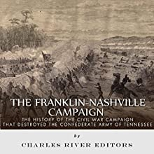 The Franklin-Nashville Campaign: The History of the Civil War Campaign That Destroyed the Confederate Army of Tennessee (       UNABRIDGED) by Charles River Editors Narrated by Patte Shaughnessy