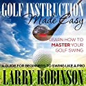 Golf Instruction Made Easy: Learn How to Master Your Golf Swing: A Guide for Beginners to Swing Like a Pro Audiobook by Larry Robinson Narrated by Jonathan Boss