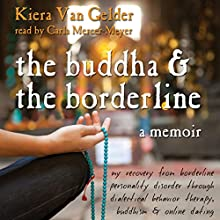 The Buddha and the Borderline: My Recovery from Borderline Personality Disorder Through Dialectical Behavior Therapy, Buddhism, and Online Dating Audiobook by Kiera Van Gelder Narrated by Carla Mercer-Meyer