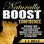 Naturally Boost Confidence: Maximize Your Self-Esteem, Realize Your Worth and Embrace Your Authentic Self with Hypnosis and Affirmations | J. J. Hills