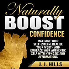 Naturally Boost Confidence: Maximize Your Self-Esteem, Realize Your Worth and Embrace Your Authentic Self with Hypnosis and Affirmations Speech by J. J. Hills Narrated by  SereneDream Studios