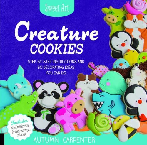 Sweet Art: Creature Cookies: Step-by-Step Instructions and 80 Decorating Ideas You Can Do by Autumn Carpenter