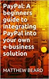 PayPal: A beginners guide to integrating PayPal into your own e-business solution