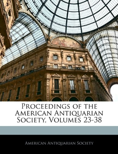 Proceedings of the American Antiquarian Society, Volumes 23-38