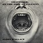 Shattered: On the Edge of Insanity | Jason Wallace