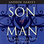 Son of Man: The Mystical Path to Christ | Andrew Harvey