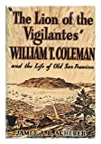"""""""The lion of the vigilantes"""" William T. Coleman and the life of old San Francisco,"""