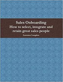 Sales Onboarding- How To Select, Integrate And Retain Great Sales People