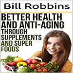 Better Health and Anti-Aging Through Supplements and Super Foods | Bill Robbins