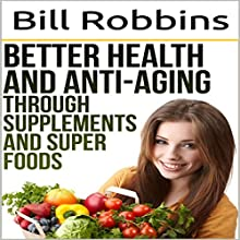 Better Health and Anti-Aging Through Supplements and Super Foods Audiobook by Bill Robbins Narrated by Clarke Hylton