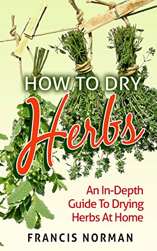 How To Dry Herbs: An In-Depth Guide To Drying Herbs At Home by Francis Norman