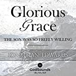 Glorious Grace: The Son Was So Freely Willing | Jonathan Edwards