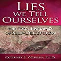 Lies We Tell Ourselves: The Psychology of Self-Deception Audiobook by Dr. Cortney S. Warren Ph.D. Narrated by Dr. Cortney S. Warren, Ph.D.