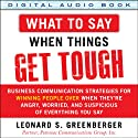 What to Say When Things Get Tough: Business Communication Strategies for Winning People over When They're Angry, Worried and Suspicious of Everything You Say (       UNABRIDGED) by Leonard S. Greenberger Narrated by Steven Roy Grimsley