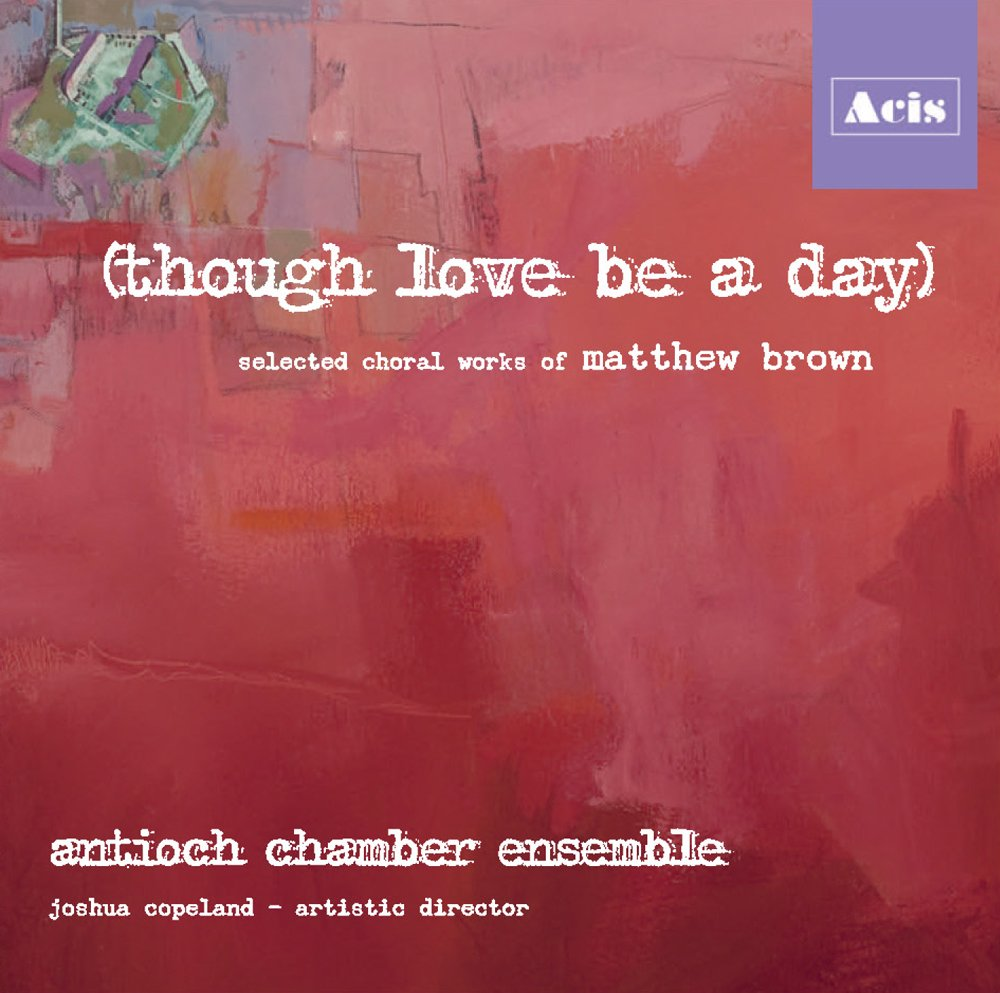 (though love be a day) selected choral works of matthew brown: antioch chamber ensemble