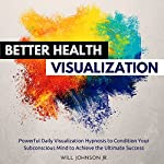 Better Health Visualization: Powerful Daily Visualization Hypnosis to Condition Your Subconsious Mind to Achieve the Ultimate Success | Will Johnson Jr.