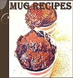 Mug Recipes: The Easy and Delicious Mug Cookbook - 65 Quick and Easy Mug Recipes (mug meals, mug desserts, easy and delicious mug recipes)