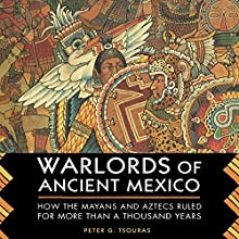 Warlords of Ancient Mexico: How the Mayans and Aztecs Ruled for More Than a Thousand Years (       UNABRIDGED) by Peter G. Tsouras Narrated by Paul Christy