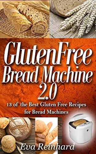 Gluten Free Bread Machine 2.0:13 of the Best Gluten Free Recipes for Bread Machines (Baking, Dough, Celiac Disease, Yeast) (Best Gluten Free Bread compare prices)