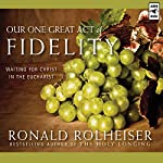 Our One Great Act of Fidelity: Waiting for Christ in the Eucharist   Ronald Rolheiser