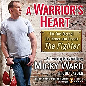 A Warrior's Heart: The True Story of Life Before and Beyond 'The Fighter' | [Micky Ward, Joe Layden]