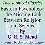 Eastern Psychology: The Missing Link Between Religion and Science: Theosophical Classics | G. R. S. Mead