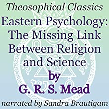 Eastern Psychology: The Missing Link Between Religion and Science: Theosophical Classics Audiobook by G. R. S. Mead Narrated by Sandra Brautigam