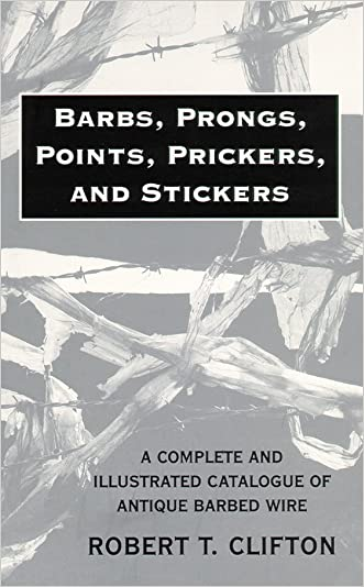 Barbs, Prongs, Points, Prickers, and Stickers: A Complete and Illustrated Catalogue of Antique Barbed Wire