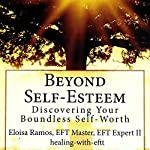 Beyond Self-Esteem: Discovering Your Boundless Self-Worth | Eloisa Ramos