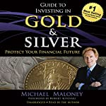 Guide to Investing in Gold and Silver: Protect Your Financial Future | Michael Maloney,Robert Kiyosaki - foreword