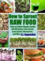 How to Sprout Raw Food: Grow an Indoor Organic Garden with Wheatgrass, Bean Sprouts, Grain Sprouts, Microgreens, and More