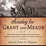 Scouting for Grant and Meade: The Reminiscences of Judson Knight, Chief of Scouts, Army of the Potomac | Peter G. Tsouras