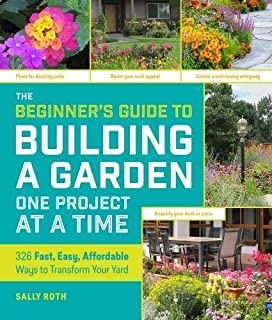 Book Cover: The Beginner's Guide to Building a Garden One Project at a Time: 326 Fast, Easy, Affordable Ways to Transform Your Yard