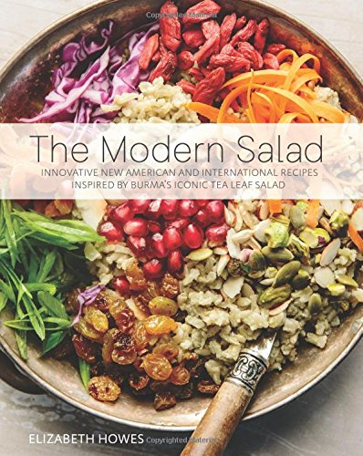 The Modern Salad: Innovative New American and International Recipes Inspired by Burma's Iconic Tea Leaf Salad by Elizabeth Howes