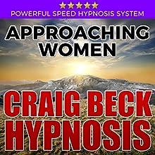 Approaching Women: Craig Beck Hypnosis Speech by Craig Beck Narrated by Craig Beck