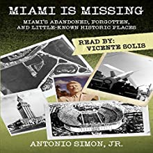 Miami Is Missing: Miami's Abandoned, Forgotten, and Little-Known Historic Places (       UNABRIDGED) by Antonio Simon Jr. Narrated by Vicente Solis