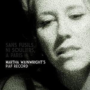 Sans Fusils, Ni Souliers, A Paris. Martha Wainwright's Piaf Record