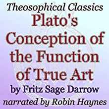 Plato's Conception of the Function of True Art: Theosophical Classics (       UNABRIDGED) by Fritz Sage Darrow Narrated by Robin Haynes