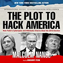 The Plot to Hack America: How Putin's Cyberspies and WikiLeaks Tried to Steal the 2016 Election Audiobook by Malcolm Nance Narrated by Gregory Itzin