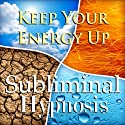 Keep Your Energy Up with Subliminal Affirmations: Increase Endurance & Be Energized, Solfeggio Tones, Binaural Beats, Self Help Meditation Hypnosis  by Subliminal Hypnosis Narrated by Joel Thielke