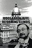 Judge Aaron Jaffe: Reforming Illinois: A Progressive Tackles State Government,1970–2015