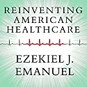 Reinventing American Health Care: How the Affordable Care Act Will Improve Our Terribly Complex, Blatantly Unjust, Outrageously Expensive, Grossly Inefficient, Error Prone System (       UNABRIDGED) by Ezekiel J. Emanuel Narrated by William Dufris