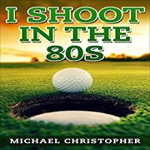 I Shoot in the 80s: How to Succeed at Golf (       UNABRIDGED) by Michael Christopher Narrated by Jennifer Dorr