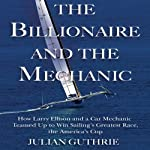 The Billionaire and the Mechanic: How Larry Ellison and a Car Mechanic Teamed Up to Win Sailing's Greatest Race, the America's Cup | Julian Guthrie