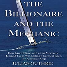 The Billionaire and the Mechanic: How Larry Ellison and a Car Mechanic Teamed Up to Win Sailing's Greatest Race, the America's Cup Audiobook by Julian Guthrie Narrated by Mark Ashby