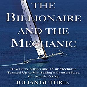 The Billionaire and the Mechanic: How Larry Ellison and a Car Mechanic Teamed Up to Win Sailing's Greatest Race, the America's Cup | [Julian Guthrie]